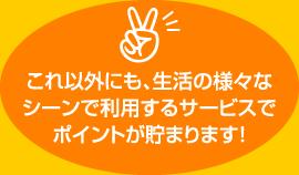 これ以外にも、生活の様々なシーンで利用するサービスでポイントが貯まります!