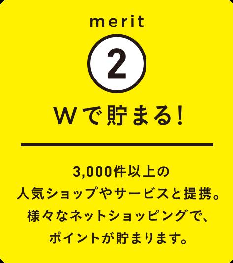 merit2 Wで貯まる! 3,000件以上の人気ショップやサービスと提携。様々なネットショッピングで、ポイントが貯まります。