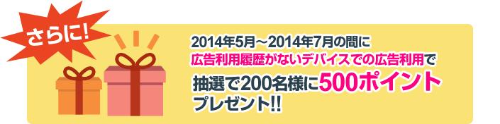 2014年5月~2014年7月の間に広告利用履歴がないデバイスでの広告利用で、抽選で200名様に500ポイントプレゼント