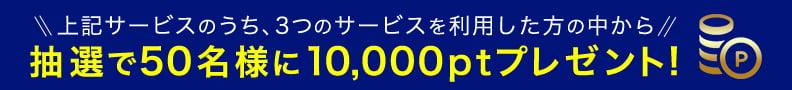 上記サービスのうち、3つのサービスを利用した方の中から抽選で50名様に10,000ptプレゼント!
